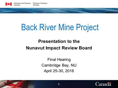Back River Mine Project Presentation to the Nunavut Impact Review Board Final Hearing Cambridge Bay, NU April 25-30,