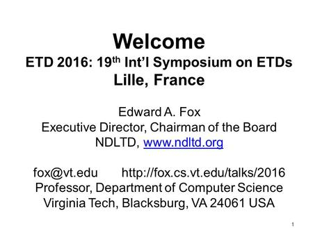 1 Welcome ETD 2016: 19 th Int'l Symposium on ETDs Lille, France Edward A. Fox Executive Director, Chairman of the Board NDLTD,