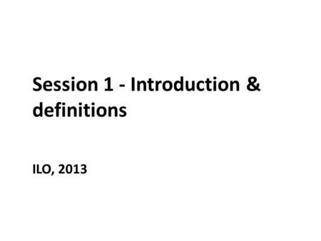 Session 1 - Introduction & definitions ILO, 2013.