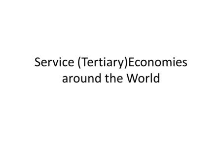 Service (Tertiary)Economies around the World. What is the Service Economy, and Where are Services Concentrated? Key Question: