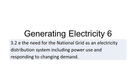 Generating Electricity e the need for the National Grid as an electricity distribution system including power use and responding to changing demand.