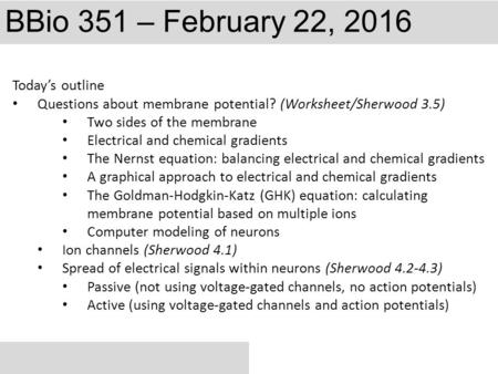 BBio 351 – February 22, 2016 Today's outline Questions about membrane potential? (Worksheet/Sherwood 3.5) Two sides of the membrane Electrical and chemical.