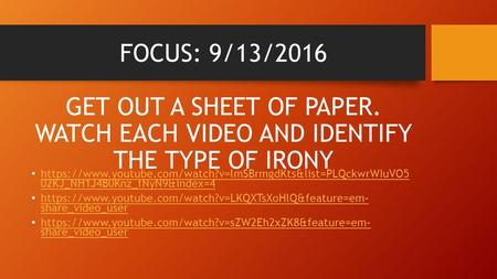 FOCUS: 9/13/2016 GET OUT A SHEET OF PAPER. WATCH EACH VIDEO AND IDENTIFY THE TYPE OF IRONY https://www.youtube.com/watch?v=lmSBrmgdKts&list=PLQckwrWIuVO5.