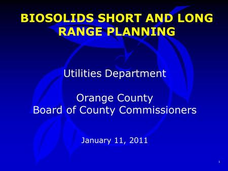 1 BIOSOLIDS SHORT AND LONG RANGE PLANNING Utilities Department Orange County Board of County Commissioners January 11, 2011.