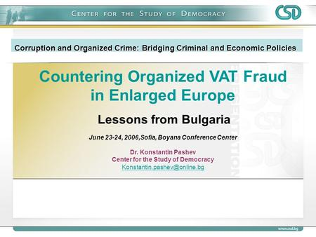Countering Organized VAT Fraud in Enlarged Europe Lessons from Bulgaria June 23-24, 2006,Sofia, Boyana Conference Center Dr. Konstantin Pashev Center for.