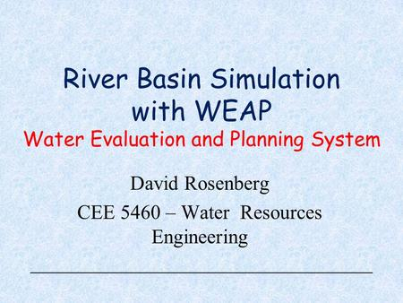 River Basin Simulation with WEAP Water Evaluation and Planning System David Rosenberg CEE 5460 – Water Resources Engineering.