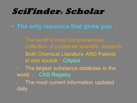 SciFinder ® Scholar The only resource that gives you : -The world ' s most comprehensive collection of published scientific research. -Both Chemical Literature.