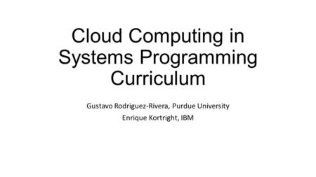 Cloud Computing in Systems Programming Curriculum Gustavo Rodriguez-Rivera, Purdue University Enrique Kortright, IBM.