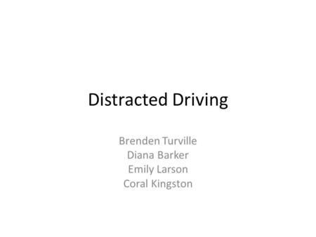 Distracted Driving Brenden Turville Diana Barker Emily Larson Coral Kingston.