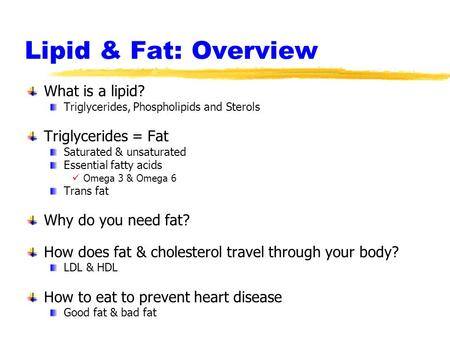 Lipid & Fat: Overview What is a lipid? Triglycerides, Phospholipids and Sterols Triglycerides = Fat Saturated & unsaturated Essential fatty acids Omega.