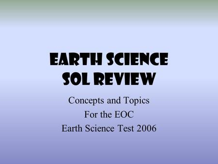 EARTH SCIENCE SOL REVIEW Concepts <strong>and</strong> Topics For the EOC Earth Science Test 2006.