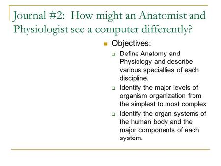 Journal #2: How might an Anatomist and Physiologist see a computer differently? Objectives:  Define Anatomy and Physiology and describe various specialties.