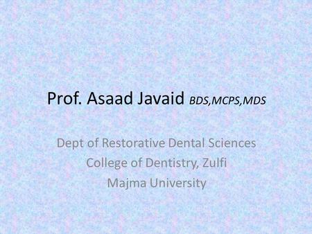 Prof. Asaad Javaid BDS,MCPS,MDS Dept of Restorative Dental Sciences College of Dentistry, Zulfi Majma University.