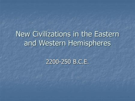 New Civilizations in the Eastern and Western Hemispheres B.C.E.