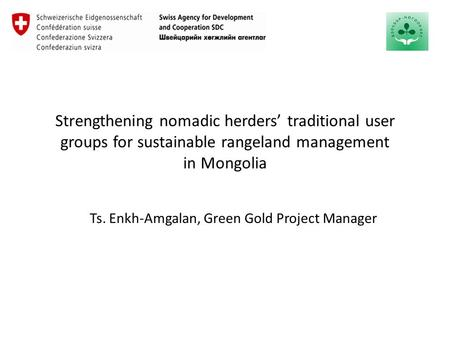 Strengthening nomadic herders' traditional user groups for sustainable rangeland management in Mongolia Ts. Enkh-Amgalan, Green Gold Project Manager.