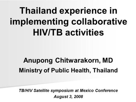 Thailand experience in implementing collaborative HIV/TB activities Anupong Chitwarakorn, MD Ministry of Public Health, Thailand TB/HIV Satellite symposium.