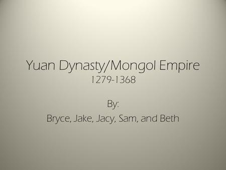 Yuan Dynasty/Mongol Empire By: Bryce, Jake, Jacy, Sam, and Beth.