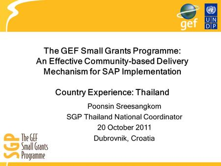 The GEF Small Grants Programme: An Effective Community-based Delivery Mechanism for SAP Implementation Country Experience: Thailand Poonsin Sreesangkom.