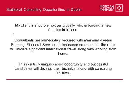 Statistical Consulting Opportunities in Dublin : My client is a top 5 employer globally who is building a new function in Ireland. Consultants are immediately.