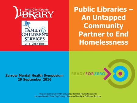 Zarrow Mental Health Symposium 29 September 2016 Public Libraries – An Untapped Community Partner to End Homelessness This program is funded by the Zarrow.
