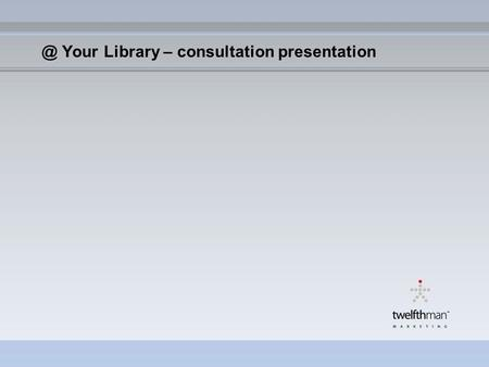 @ Your Library – consultation presentation. Covering: The marketing toolkit – an online resource Focus group messaging and test results 2006 Developed.