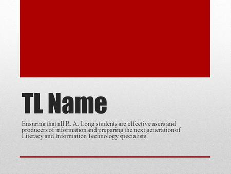 TL Name Ensuring that all R. A. Long students are effective users and producers of information and preparing the next generation of Literacy and Information.