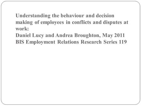 Understanding the behaviour and decision making of employees in conflicts and disputes at work: Daniel Lucy and Andrea Broughton, May 2011 BIS Employment.