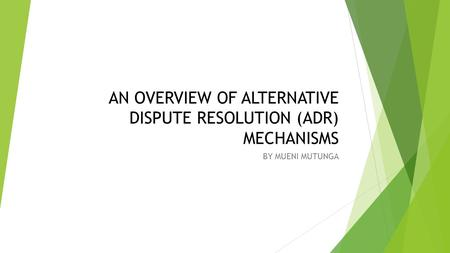 AN OVERVIEW OF ALTERNATIVE DISPUTE RESOLUTION (ADR) MECHANISMS BY MUENI MUTUNGA.