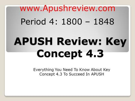 APUSH Review: Key Concept 4.3 Everything You Need To Know About Key Concept 4.3 To Succeed In APUSH  Period 4: 1800 – 1848.