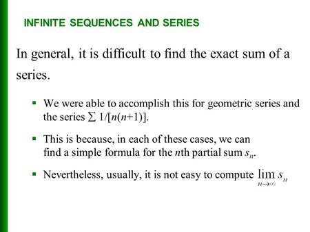 INFINITE SEQUENCES AND SERIES In general, it is difficult to find the exact sum of a series.  We were able to accomplish this for geometric series and.