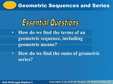 Holt McDougal Algebra 2 Geometric Sequences and Series Holt Algebra 2Holt McDougal Algebra 2 How do we find the terms of an geometric sequence, including.
