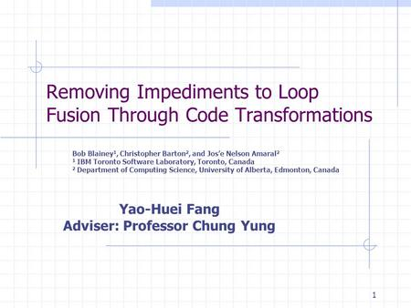 1 Removing Impediments to Loop Fusion Through Code Transformations Bob Blainey 1, Christopher Barton 2, and Jos'e Nelson Amaral 2 1 IBM Toronto Software.