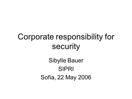 Corporate responsibility for security Sibylle Bauer SIPRI Sofia, 22 May 2006.
