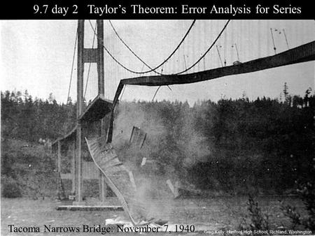 9.7 day 2 Taylor's Theorem: Error Analysis for Series Tacoma Narrows Bridge: November 7, 1940 Greg Kelly, Hanford High School, Richland, Washington.