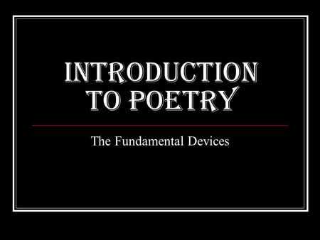 Introduction to Poetry The Fundamental Devices. Definition of Poetry Most compact form of literature Ideas and emotions are tightly compressed into a.