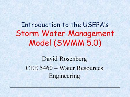 Introduction to the USEPA's Storm Water Management Model (SWMM 5.0) David Rosenberg CEE 5460 – Water Resources Engineering.