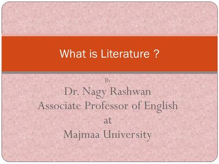 By Dr. Nagy Rashwan Associate Professor of English at Majmaa University What is Literature ?