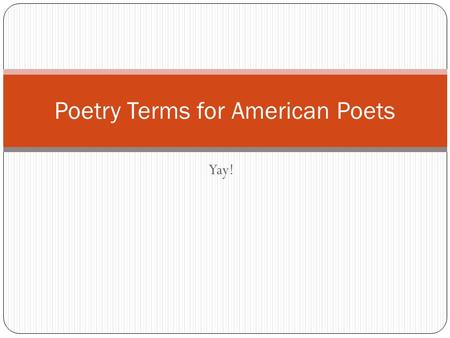 Yay! Poetry Terms for American Poets. Poetry Terms  In your spiral notebook on page 42-43, label the pages Literary Terms Bank pg.3-4. Write each poetry.