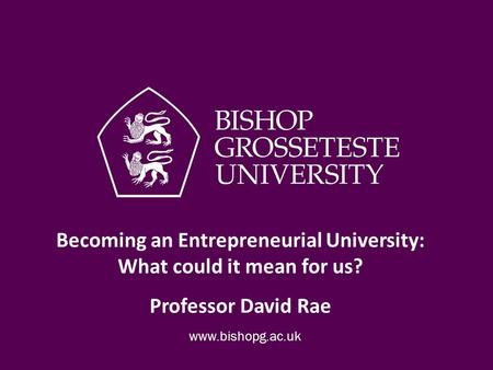 Becoming an Entrepreneurial University: What could it mean for us? Professor David Rae.