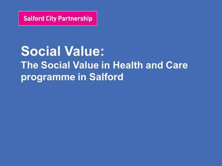 Social Value: The Social Value in Health and Care programme in Salford.