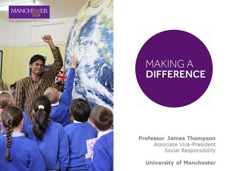 Professor James Thompson Associate Vice-President Social Responsibility University of Manchester.