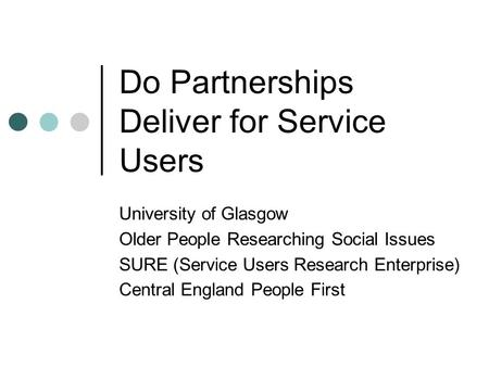 Do Partnerships Deliver for Service Users University of Glasgow Older People Researching Social Issues SURE (Service Users Research Enterprise) Central.