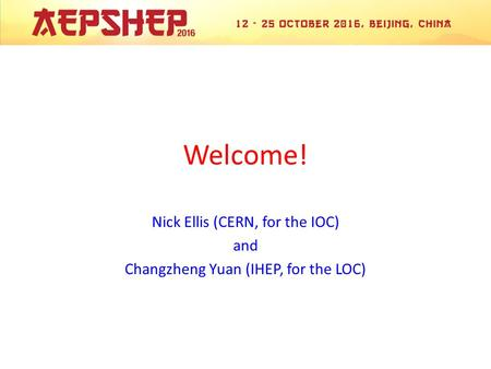 Welcome! Nick Ellis (CERN, for the IOC) and Changzheng Yuan (IHEP, for the LOC)