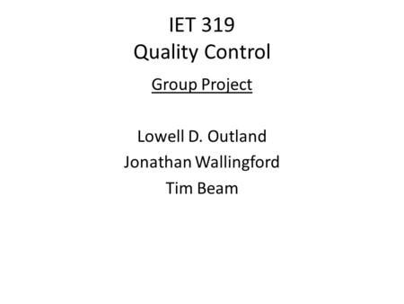 IET 319 Quality Control Group Project Lowell D. Outland Jonathan Wallingford Tim Beam.