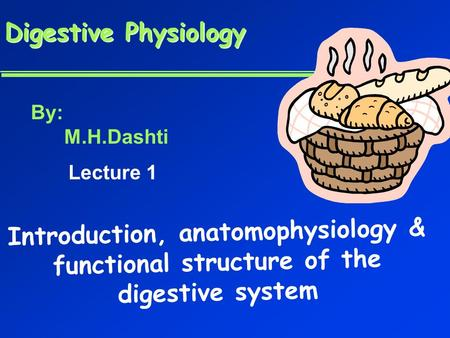 Digestive Physiology Digestive Physiology Introduction, anatomophysiology & functional structure of the digestive system By: M.H.Dashti Lecture 1.