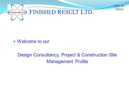 1 Welcome to our Design Consultancy, <strong>Project</strong> & Construction Site Management Profile F INISHED R ESULT L TD. Celer et Certus.
