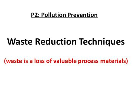 Waste Reduction Techniques (waste is a loss of valuable process materials) P2: Pollution Prevention.