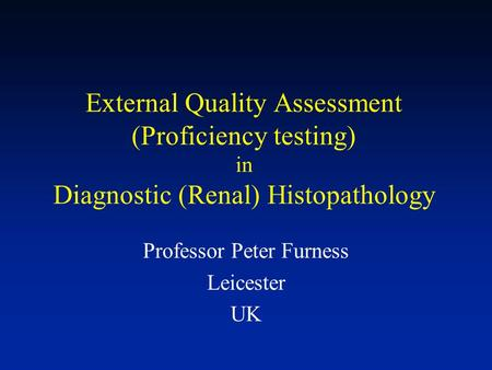 External Quality Assessment (Proficiency testing) in Diagnostic (Renal) Histopathology Professor Peter Furness Leicester UK.