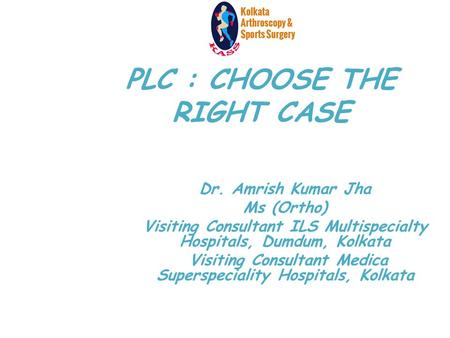 PLC : CHOOSE THE RIGHT CASE Dr. Amrish Kumar Jha Ms (Ortho) Visiting Consultant ILS Multispecialty Hospitals, Dumdum, Kolkata Visiting Consultant Medica.