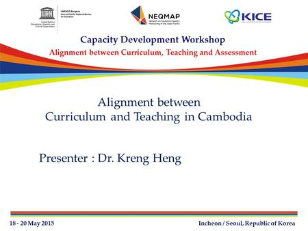 Alignment between Curriculum and Teaching in Cambodia Presenter : Dr. Kreng Heng.